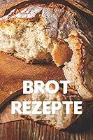 Brot Rezepte: Notizbuch fuer alle Hobbybaeckerinnen und Hobbybaecker, die Brot lieben   zum Sammeln von Brotrezepten   fuer Koeche, Koechinnen und alle, die gerne Brot essen