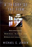 A Theory of the Firm: Governance, Residual Claims, and Organizational Forms