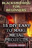 Blacksmithing for Beginners: 15 Diy Easy to Make Metal Projects