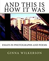 And This Is How It Was: Essays in Photographs and Poems