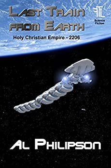 Last Train from Earth: Holy Christian Empire - 2206 by [Philipson, Al]