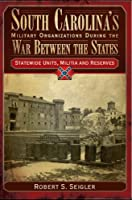 South Carolina's Military Organizations During the War Between the States: Statewide Units, Militia & Reserves (Civil War Sesquicentennial Series)