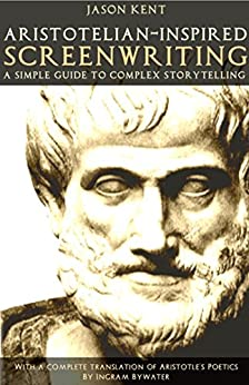 Aristotelian-inspired Screenwriting: A Simple Guide to Complex Storytelling by [Kent, Jason]