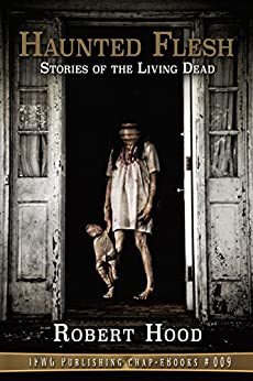 Haunted Flesh: Stories of the Living Dead (IFWG Publishing Chap-eBook Book 9) by [Hood, Robert]