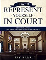 How to Represent Yourself in Court: Litigation Advice for Those who Cannot Afford an Attorney