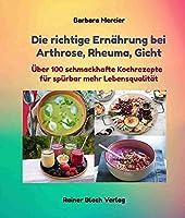 Die richtige Ernaehrung bei Arthrose, Rheuma, Gicht: Ueber 100 schmackhafte Kochrezepte fuer spuerbar mehr Lebensqualitaet