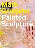Mark Grotjahn: Painted Sculpture