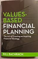 Values-Based Financial Planning : The Art of Creating and Inspiring Financial Strategy Edition: first