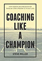 Coaching Like a Champion: Eight Essential Building Blocks for Taking Any Sports Program to the Next Level