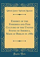 Exhibit of the Fisheries and Fish Culture of the United States of America, Made at Berlin in 1880 (Classic Reprint)