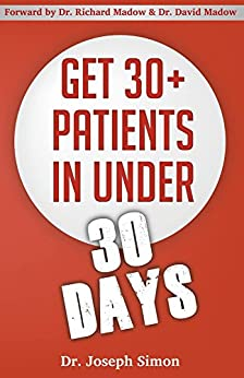 Get 30+ Patients in Under 30 Days: By Following Fast and Easy-to-Implement, Real-World Business-Savvy Techniques. Don't Let Your Competition Read This Before You. by [Simon, Joseph]