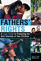 Father's Rights: A Legal Guide to Protecting the Best Interests of Your Children