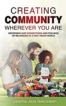 Creating Community Wherever You Are: Deepening Our Connections and Feelings of Belonging in a Fast-Paced World by [Nakosteen, Deanna]