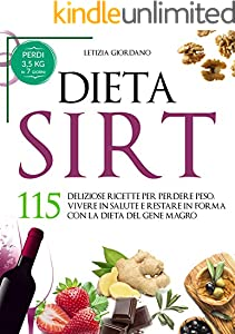Dieta Sirt: 115 Deliziose Ricette per Perdere Peso, Vivere in Salute e Restare in Forma con la Dieta del Gene Magro (La Dieta Sirt Vol. 1) (Italian Edition)