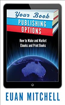 Your Book Publishing Options: How to Make and Market Ebooks and Print Books by [MItchell, Euan]