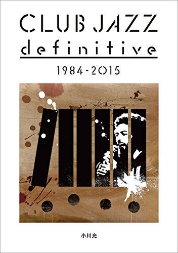 クラブジャズ・ディフィニティヴ 1984-2015 ?【初版?特典?:電子書籍アクセスキー付き】 (ele-king books)