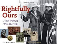 Rightfully Ours: How Women Won the Vote: 21 Activities (For Kids)