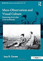 Mass-Observation and Visual Culture: Depicting Everyday Lives in Britain (British Art: Histories and Interpretations since 1700)