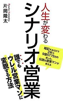 [片岡隆太]の人生が変わるシナリオ営業: 暗記するだけで2年で9億5775万円売った伝説の営業マンが教える、誰でも売れる営業マンに変貌する方法