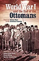 World War I and the End of the Ottoman: From the Balkan Wars to the Armenian Genocide (Library of Ottoman Studies)