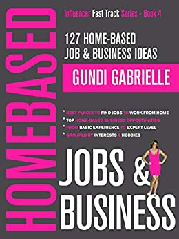 127 Home-Based Job & Business Ideas: Best Places to Find Jobs to Work from Home & Top Home-Based Business Opportunities,  Where to Find Jobs Grouped by ... (Influencer Fast Track® Series Book 4) by [Gabrielle, Gundi]