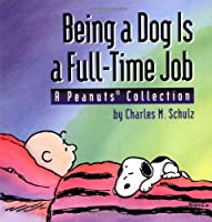 Being a Dog Is a Full-Time Job: A Peanuts Collection