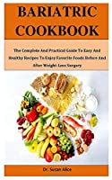 Bariatric Cookbook: The Complete And Practical Guide To Easy And Healthy Recipes To Enjoy Favorite Foods Before And After Weight-Loss Surgery