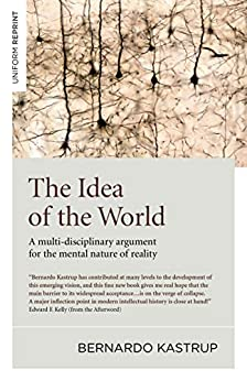 The Idea of the World: A Multi-Disciplinary Argument for the Mental Nature of Reality by [Kastrup, Bernardo]