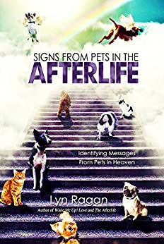Signs From Pets In The Afterlife: Identifying Messages From Pets in Heaven by [Ragan, Lyn]
