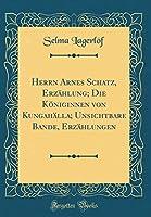 Herrn Arnes Schatz, Erzaehlung; Die Koeniginnen Von Kungahaella; Unsichtbare Bande, Erzaehlungen (Classic Reprint)
