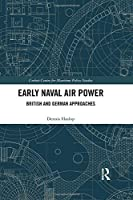 Early Naval Air Power: British and German Approaches (Corbett Centre for Maritime Policy Studies Series)