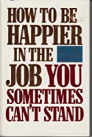How to Be Happier in the Job You Sometimes Can't Stand