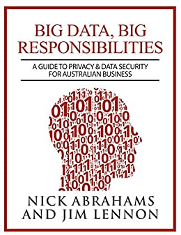 Big Data, Big Responsibilities: A Guide to Privacy & Data Security for Australian Business by [Abrahams, Nick, Lennon, Jim]