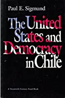 The United States and Democracy in Chile (A Twentieth Century Fund Book)