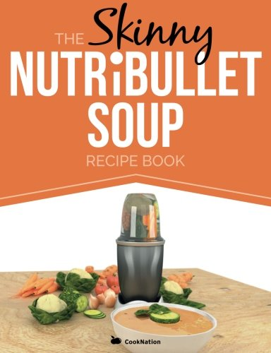 Download The Skinny Nutribullet Soup Recipe Book: Delicious, Quick & Easy, Single Serving Soups & Pasta Sauces for Your Nutribullet. All Under 100, 200, 300 & 1909855596