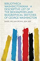 Bibliotheca Washingtoniana: A Descriptive List of the Biographies and Biographical Sketches of George Washington