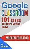 Google Classroom: 101 Tasks Teachers Should Know  (Modern Educator - Google Classroom  Book 3) (English Edition)