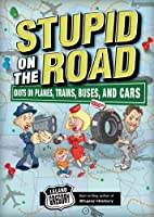 Stupid on the Road: Idiots on Planes, Trains, Buses, and Cars (Volume 7) (Stupid History)