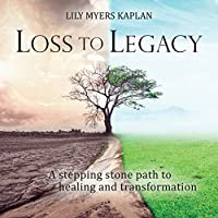 Loss to Legacy: A stepping stone path to healing and transformation