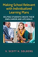 Making School Relevant With Individualized Learning Plans: Helping Students Create Their Own Career and Life Goals