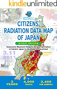 CITIZENS' RADIATION DATA MAP OF JAPAN DIGEST EDITION: Grassroots Movement Reveals Soil Contamination in Eastern Japan in the Wake of Fukushima! (English Edition)