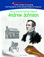 How To Draw The Life And Times Of Andrew Johnson (KID'S GUIDE TO DRAWING THE PRESIDENTS OF THE UNITED STATES OF AMERICA)