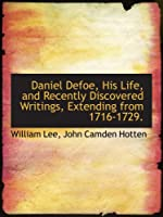Daniel Defoe, His Life, and Recently Discovered Writings, Extending from 1716-1729.