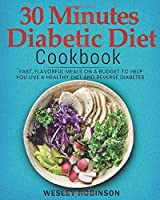 30 Minutes Diabetic Diet Cookbook: Fast, Flavorful Meals on a Budget to Help You Live a Healthy Diet and Reverse Diabetes