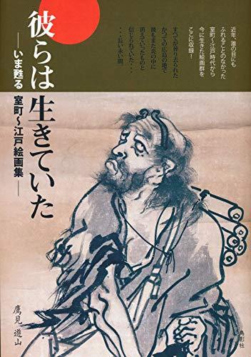 彼らは生きていた —いま甦る室町~江戸絵画集— / 鷹見 遊山