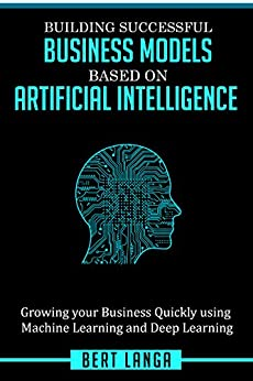 Building Successful Business Models based on Artificial Intelligence: Growing your Business Quickly using Machine Learning and Deep Learning (TRENDS Book 1) by [Langa, Bert]