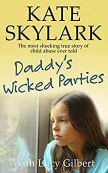Daddy's Wicked Parties: The Most Shocking True Story of Child Abuse Ever Told (Skylark Child Abuse True Stories Book 2) by [Skylark, Kate, Gilbert, Lucy]