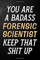 You Are A Badass Forensic Scientist Keep That Shit Up: Forensic Scientist Journal / Notebook / Appreciation Gift / Alternative To a Card For Forensic Scientists ( 6 x 9 -120 Blank Lined Pages )