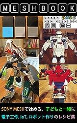 世界にひとつのメッシュブック: MESHで始める、子どもと一緒に、電子工作、IoT、ロボット作りのレシピ集 MESHBOOKシリーズ (Kobotsレーベル)
