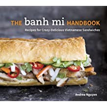 The Banh Mi Handbook: Recipes for Crazy-Delicious Vietnamese Sandwiches: A Cookbook
